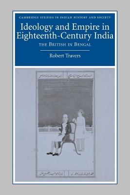 Ideology and Empire in Eighteenth-Century India by Robert Travers
