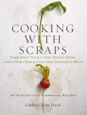 Cooking with Scraps: Turn Your Peels, Cores, Rinds, and Stems into Delicious Meals by Lindsay-Jean Hard