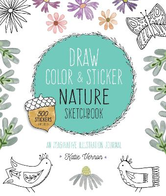 Draw, Color, and Sticker Nature Sketchbook: An Imaginative Illustration Journal - 500 Stickers Included by Katie Vernon