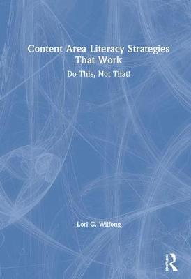 Content Area Literacy Strategies That Work: Do This, Not That! by Lori G. Wilfong