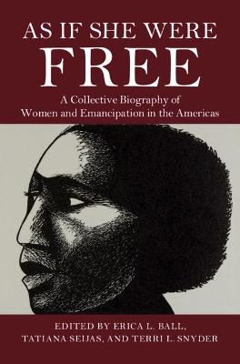 As If She Were Free: A Collective Biography of Women and Emancipation in the Americas by Erica L. Ball