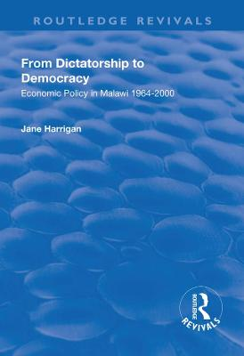 From Dictatorship to Democracy: Economic Policy in Malawi 1964-2000 by Jane Harrigan