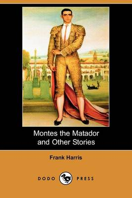Montes the Matador and Other Stories (Dodo Press) by Frank Harris
