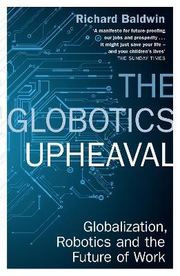 The Globotics Upheaval: Globalisation, Robotics and the Future of Work by Richard Baldwin