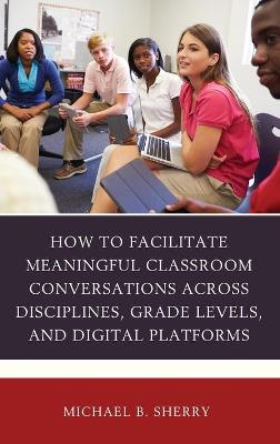 How to Facilitate Meaningful Classroom Conversations across Disciplines, Grade Levels, and Digital Platforms by Michael B. Sherry