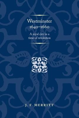 Westminster 1640-60: A Royal City in a Time of Revolution by J. F. Merritt