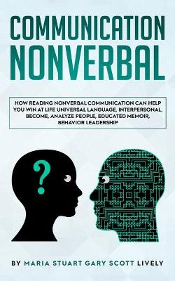 Nonverbal Communication: How Reading Nonverbal Communication Can Help You Win at Life Universal Language, interpersonal, Become, Analyze People, educated memoir, behavior leadership by Maria Stuart Gary Scott Lively