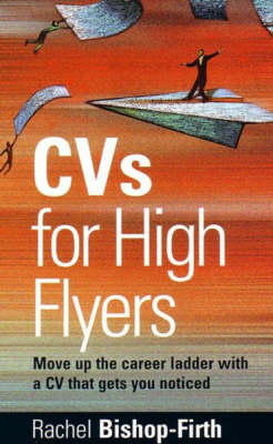 CV's for High Flyers: Move Up the Career Ladder with a CV That Gets You Noticed by Rachel Bishop-Firth