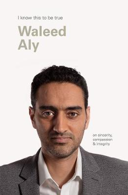 Waleed Aly (I Know This to be True): On Sincerity, Compassion & Integrity by Geoff Blackwell