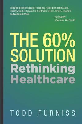 The 60% Solution: Rethinking Healthcare by Todd Furniss