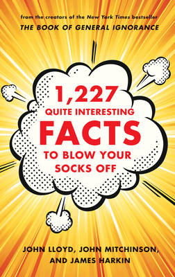 1,227 Quite Interesting Facts to Blow Your Socks Off by John Lloyd