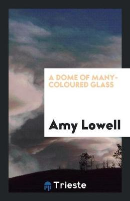 A Dome of Many-Coloured Glass by Amy Lowell
