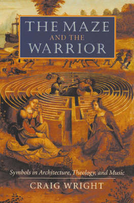 The Maze and the Warrior: Symbols in Architecture, Theology and Music by Craig Wright