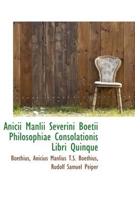 Anicii Manlii Severini Boetii Philosophiae Consolationis Libri Quinque by Boethius