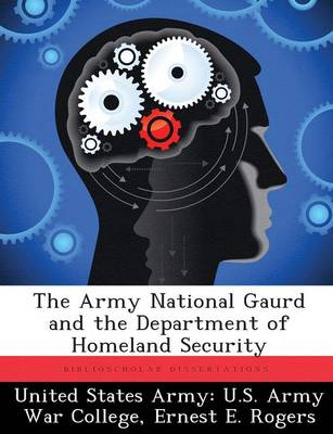 The Army National Gaurd and the Department of Homeland Security by Ernest E Rogers