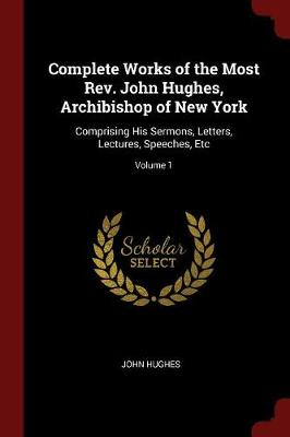Complete Works of the Most REV. John Hughes, Archibishop of New York by John Hughes