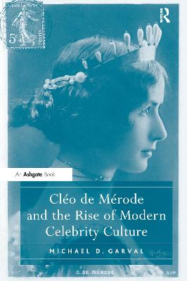 Cleo de Merode and the Rise of Modern Celebrity Culture by Michael D. Garval