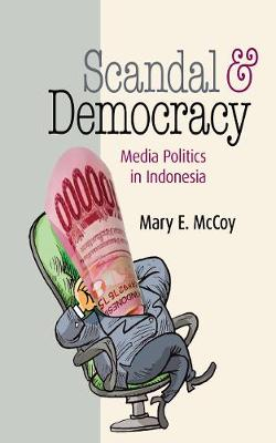Scandal and Democracy: Media Politics in Indonesia by Mary E. McCoy
