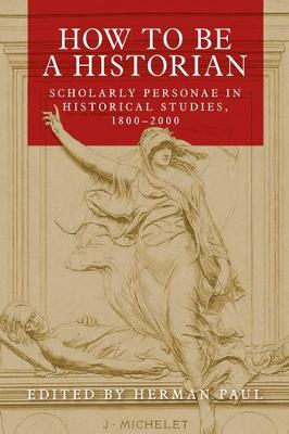 How to be a Historian: Scholarly Personae in Historical Studies, 1800-2000 by Herman Paul