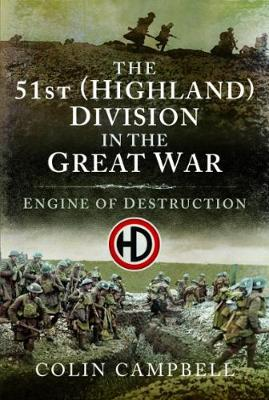 The 51st (Highland) Division in the Great War: An Engine of Destruction by Colin Campbell
