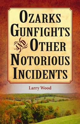Ozarks Gunfights and Other Notorious Incidents by Larry Wood