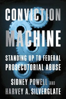 Conviction Machine: Standing Up to Federal Prosecutorial Abuse by Harvey Silverglate