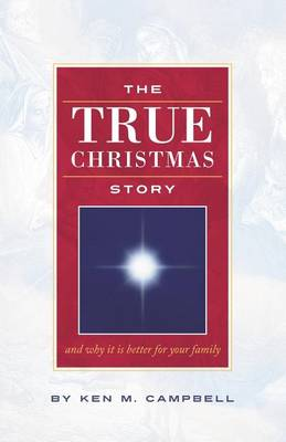 THE True Christmas Story: And Why It Is Better For Your Family by Ken M. Campbell
