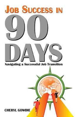 Job Success in 90 Days: Navigating a Successful Job Transition by Cheryl Gowdie