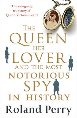 Queen, Her Lover and the Most Notorious Spy in History by Roland Perry