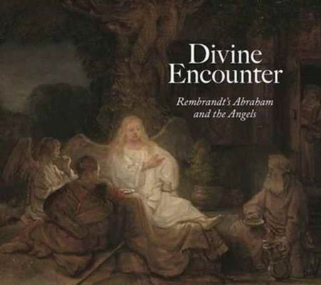 Divine Encounter: Rembrandt's Abraham and the Angels by Joanna Sheers Seidenstein