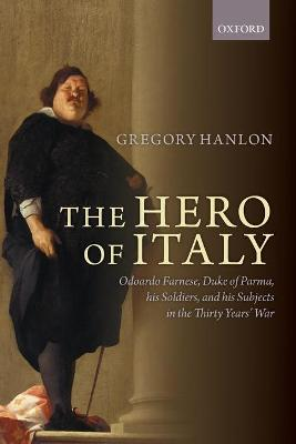 The Hero of Italy: Odoardo Farnese, Duke of Parma, his Soldiers, and his Subjects in the Thirty Years' War by Gregory Hanlon