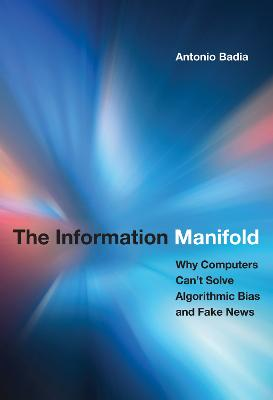 The Information Manifold: Why Computers Can't Solve Algorithmic Bias and Fake News book
