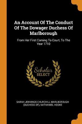 An Account of the Conduct of the Dowager Duchess of Marlborough: From Her First Coming to Court, to the Year 1710 by Sarah Jennings Churchill Marlborough (Du