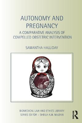 Autonomy and Pregnancy: A Comparative Analysis of Compelled Obstetric Intervention by Samantha Halliday