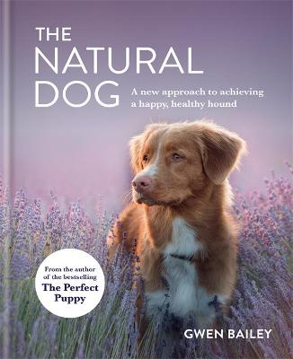 The Natural Dog: A New Approach to Achieving a Happy, Healthy Hound by Gwen Bailey