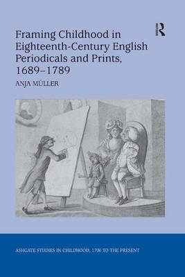 Framing Childhood in Eighteenth-Century English Periodicals and Prints, 1689-1789 by Anja Muller