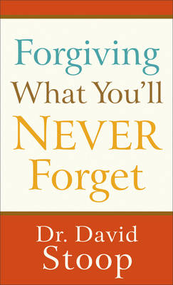 Forgiving What You'll Never Forget by Dr David Stoop