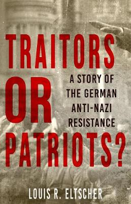 Traitors or Patriots?: A Story of the German Anti-Nazi Resistance by Louis Eltscher