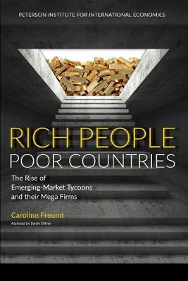 Rich People Poor Countries - The Rise of Emerging-Market Tycoons and Their Mega Firms by Caroline Freund