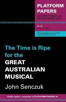 Platform Papers 42: The Time is Ripe for the Great Australian Musical by John Senczuk