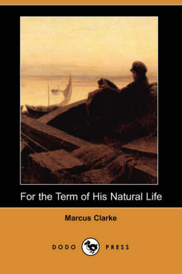 For the Term of His Natural Life (Dodo Press) by Marcus Clarke
