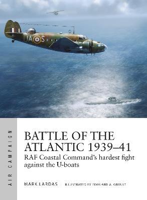 Battle of the Atlantic 1939-41: RAF Coastal Command's hardest fight against the U-boats by Mark Lardas