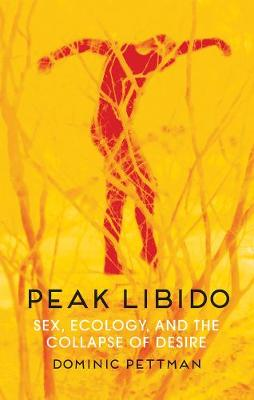 Peak Libido: Sex, Ecology, and the Collapse of Desire by Dominic Pettman