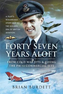Forty-Seven Years Aloft: From Cold War Fighters and Flying the PM to Commercial Jets: A Pilot's Remarkable Story During the Golden Era of British Aviation by Burdett, Brian