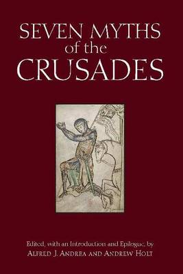 Seven Myths of the Crusades by Alfred J. Andrea