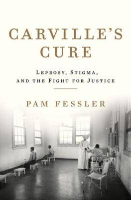Carville's Cure: Leprosy, Stigma, and the Fight for Justice by Pam Fessler