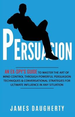 Persuasion: An Ex-SPY's Guide to Master the Art of Mind Control Through Powerful Persuasion Techniques & Conversational Tactics for Ultimate Influence in Any Situation by James Daugherty