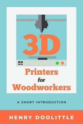 3D Printers for Woodworkers: A Short Introduction by Henry Doolittle