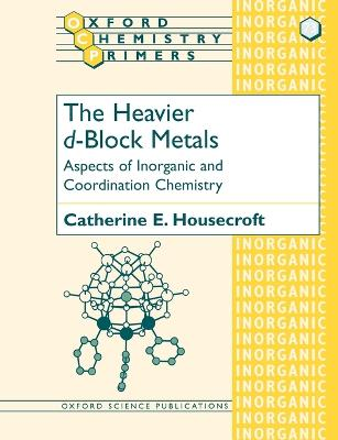 The Heavier d-Block Metals: Aspects of Inorganic and Coordination Chemistry by Catherine E. Housecroft