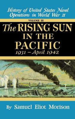 History of United States Naval Operations in World War II The Rising Sun in the Pacific, 1931-April 1942 v. 3 by Samuel Eliot Morison